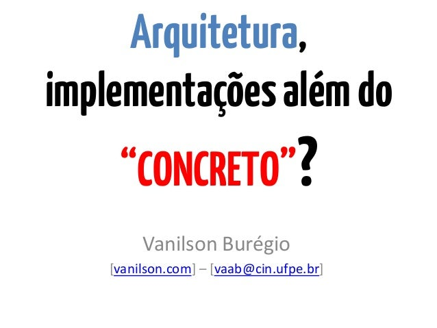 "Arquitetura,implementaçõesalémdo""CONCRETO""?Vanilson Burégio[vanilson.com] – [vaab@cin.ufpe.br]"