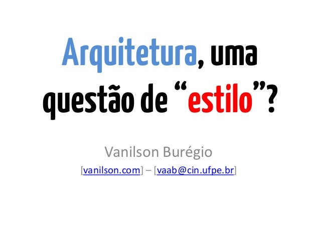 "Arquitetura,umaquestãode""estilo""?Vanilson Burégio[vanilson.com] – [vaab@cin.ufpe.br]"
