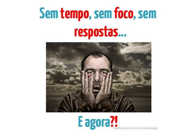 SemSemtempotempo,sem,semfocofoco,sem,semrespostasrespostas......ppVanilson André de Arruda BurégioEagoraEagora?!?!