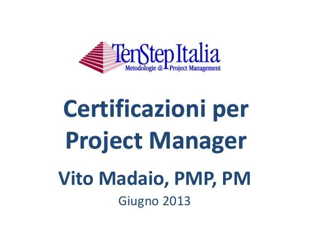 Certificazioni per Project Manager Certificazioni per Project Manager Vito Madaio, PMP, PM Giugno 2013