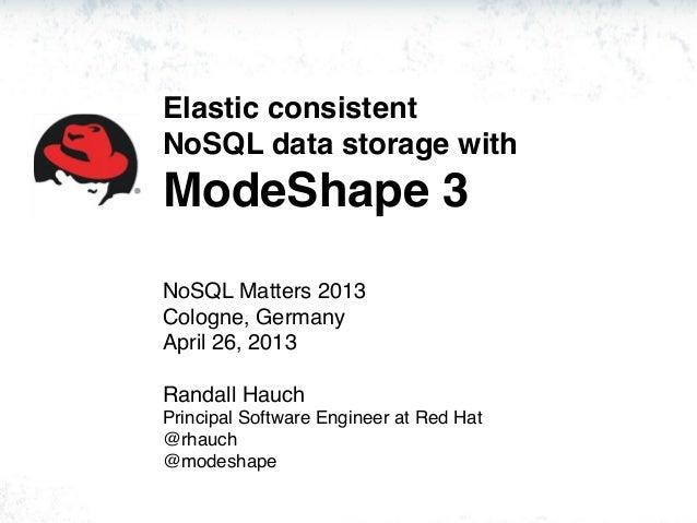 Elastic consistentNoSQL data storage withModeShape 3NoSQL Matters 2013Cologne, GermanyApril 26, 2013Randall HauchPrincipal...