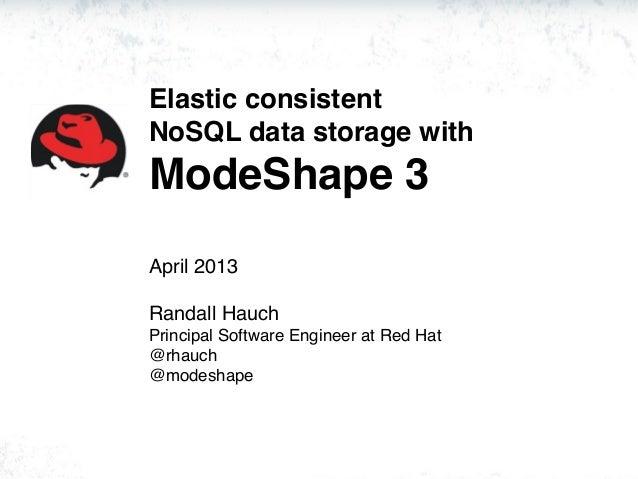 Elastic consistentNoSQL data storage withModeShape 3April 2013Randall HauchPrincipal Software Engineer at Red Hat@rhauch@m...