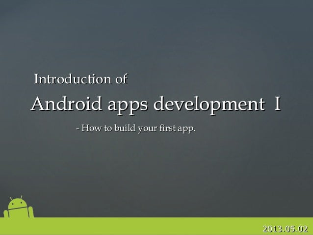 2013.05.022013.05.02Android apps development IAndroid apps development I- How to build your first app.- How to build your ...