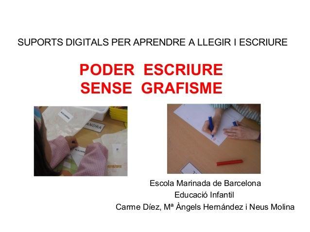 SUPORTS DIGITALS PER APRENDRE A LLEGIR I ESCRIURE Escola Marinada de Barcelona Educació Infantil Carme Díez, Mª Àngels Her...