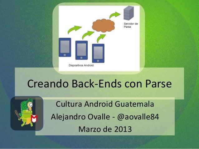 Creando Back-Ends con ParseCultura Android GuatemalaAlejandro Ovalle - @aovalle84Marzo de 2013