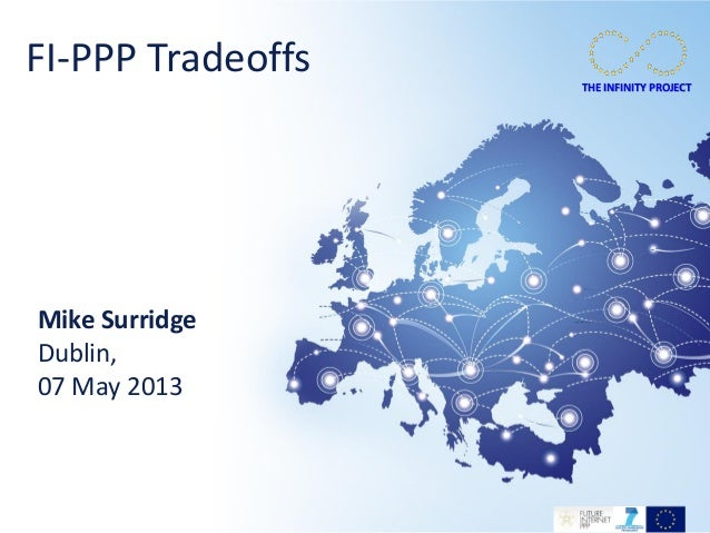 THE INFINITY PROJECTTHE INFINITY PROJECTMike SurridgeDublin,07 May 2013FI-PPP Tradeoffs