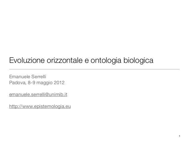 1Evoluzione orizzontale e ontologia biologicaEmanuele SerrelliPadova, 8-9 maggio 2012emanuele.serrelli@unimib.ithttp://www...