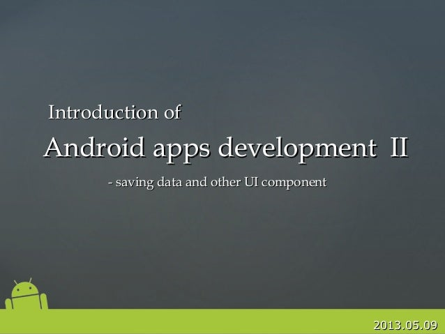 2013.05.092013.05.09Android apps development IIAndroid apps development II- saving data and other UI component- saving dat...