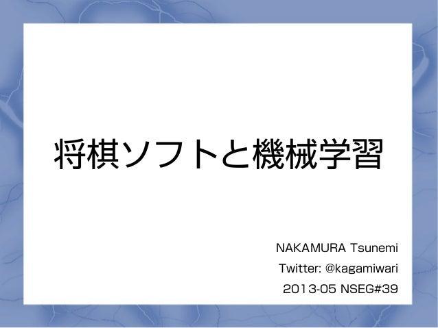 将棋ソフトと機械学習NAKAMURA TsunemiTwitter: @kagamiwari2013-05 NSEG#39