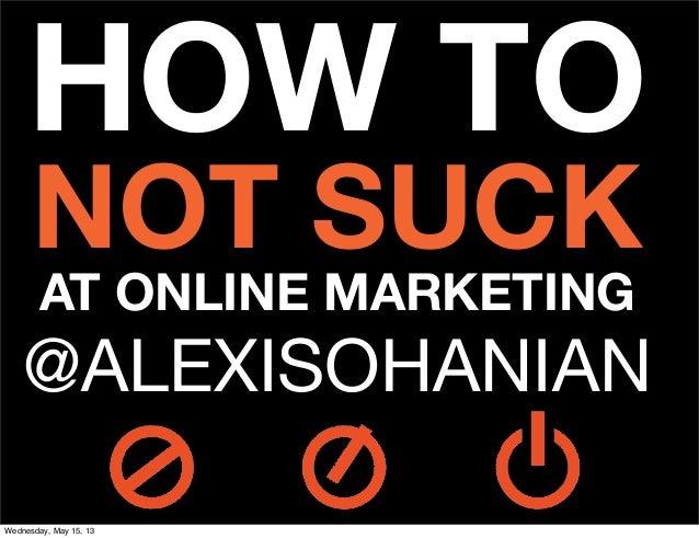 HOW TONOT SUCKAT ONLINE MARKETING@ALEXISOHANIANWednesday, May 15, 13