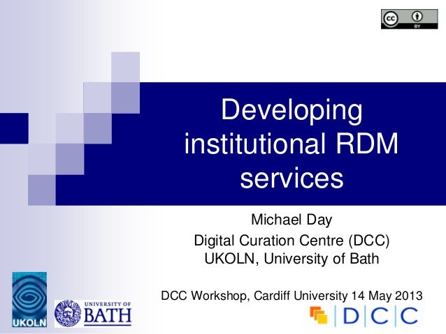 Developinginstitutional RDMservicesMichael DayDigital Curation Centre (DCC)UKOLN, University of BathDCC Workshop, Cardiff ...