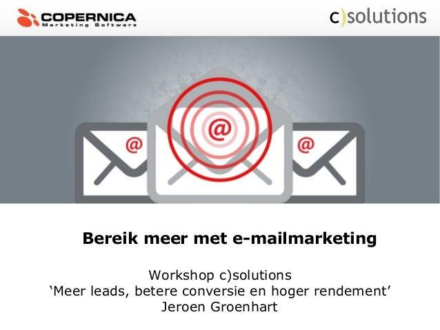 Bereik meer met e-mailmarketingWorkshop c)solutions'Meer leads, betere conversie en hoger rendement'Jeroen Groenhart