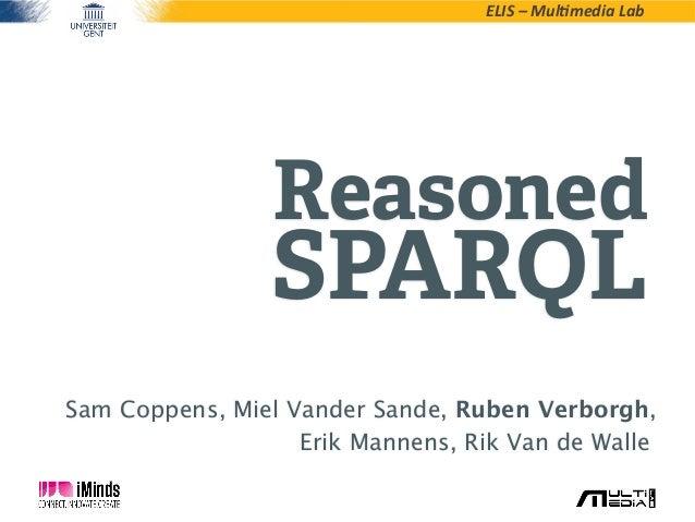ELIS – Mul*media LabReasonedSPARQLSam Coppens, Miel Vander Sande, Ruben Verborgh,Erik Mannens, Rik Van de Walle,
