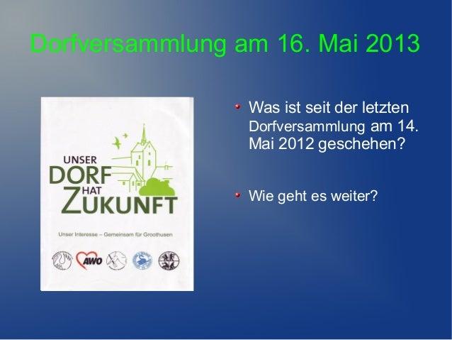 Dorfversammlung am 16. Mai 2013Was ist seit der letztenDorfversammlung am 14.Mai 2012 geschehen?Wie geht es weiter?