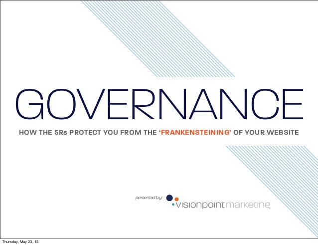 GOVERNANCE HOW THE 5Rs PROTECT YOU FROM THE 'FRANKENSTEINING' OF YOUR WEBSITE  presented by:  Thursday, May 23, 13