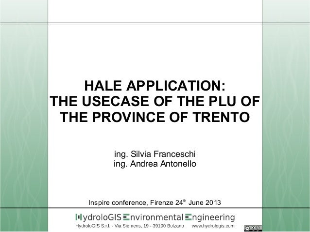 HALE APPLICATION: THE USECASE OF THE PLU OF THE PROVINCE OF TRENTO ing. Silvia Franceschi ing. Andrea Antonello Inspir...