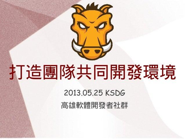 打造團隊共同開發環境2013.05.25 KSDG高雄軟體開發者社群