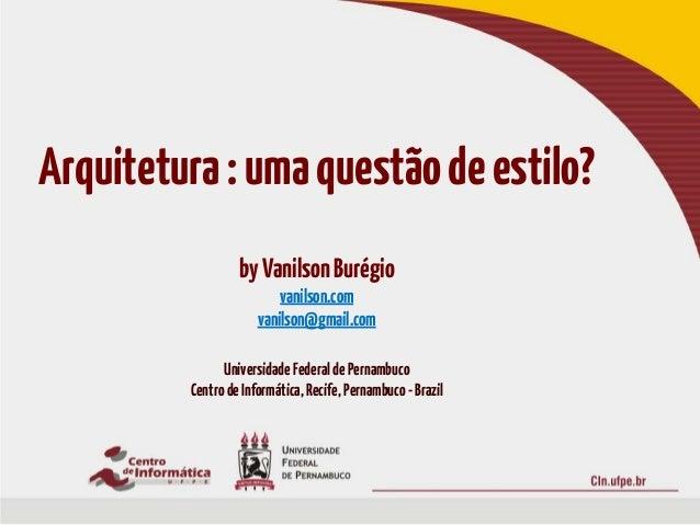 Arquitetura:umaquestãodeestilo?byVanilsonBurégiovanilson.comvanilson@gmail.comUniversidadeFederaldePernambucoCentrodeInfor...