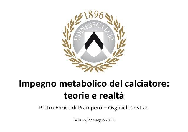 Impegno  metabolico  del  calciatore:   teorie  e  realtà   Pietro  Enrico  di  Prampero  –  Osgna...