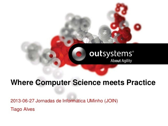Where Computer Science meets Practice 2013-06-27 Jornadas de Informática UMinho (JOIN) Tiago Alves