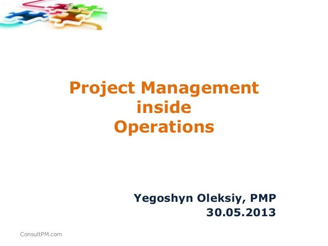 Project ManagementinsideOperationsYegoshyn Oleksiy, PMP30.05.2013ConsultPM.com