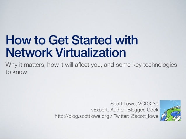 How to Get Started withNetwork VirtualizationWhy it matters, how it will affect you, and some key technologiesto knowScott...