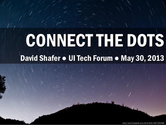 CONNECT THE DOTS http://www.fotopedia.com/items/flickr-3247053188 David Shafer ● UI Tech Forum ● May 30, 2013