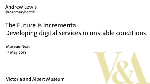 Andrew LewisThe Future is IncrementalDeveloping digital services in unstable conditionsMuseumNext13 May 2013@rosemarybeetl...