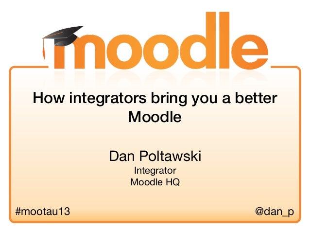 Dan PoltawskiIntegratorMoodle HQHow integrators bring you a betterMoodle#mootau13 @dan_p