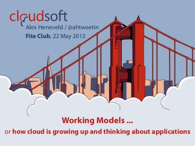 Working Models ...or how cloud is growing up and thinking about applicationsAlex Heneveld / @ahtweetinFite Club, 22 May 2013