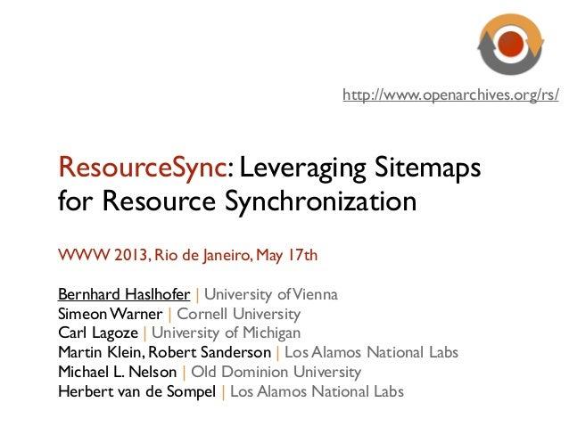 ResourceSync: Leveraging Sitemapsfor Resource SynchronizationWWW 2013, Rio de Janeiro, May 17thBernhard Haslhofer   Univer...