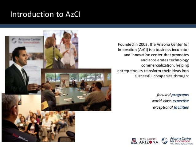 Introduction to AzCI Founded in 2003, the Arizona Center for Innovation (AzCI) is a business incubator and innovation cent...