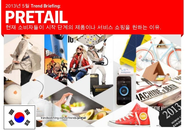 PRETAIL현재 소비자들이 시작 단계의 제품이나 서비스 쇼핑을 원하는 이유.2013년 5월 Trend Briefing:trendwatching.com/kr/trends/pretail