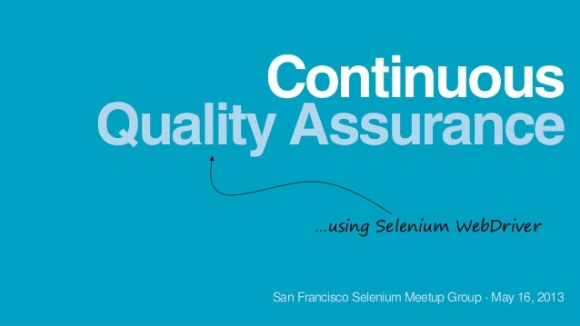 Quality AssuranceContinuous…using Selenium WebDriverSan Francisco Selenium Meetup Group - May 16, 2013