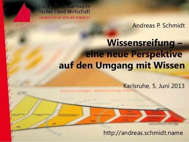 Andreas P. SchmidtWissensreifung –eine neue Perspektiveauf den Umgang mit WissenKarlsruhe, 5. Juni 2013http://andreas.schm...
