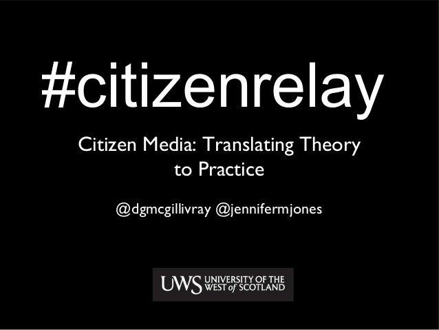 #citizenrelayCitizen Media: Translating Theoryto Practice@dgmcgillivray @jennifermjones