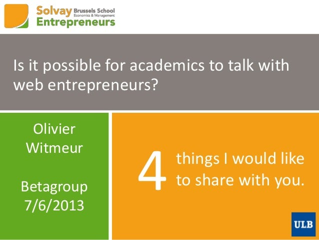 things I would liketo share with you.4Is it possible for academics to talk withweb entrepreneurs?OlivierWitmeurBetagroup7/...