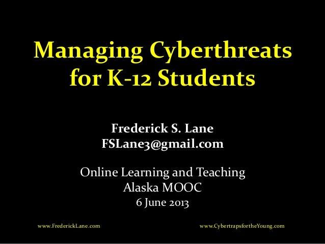 Managing Cyberthreatsfor K-12 StudentsFrederick S. LaneFSLane3@gmail.comOnline Learning and TeachingAlaska MOOC6 June 2013...