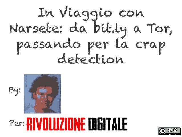 In Viaggio conNarsete: da bit.ly a Tor,passando per la crapdetectionBy:Per: