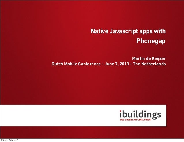 PhonegapMartin de KeijzerDutch Mobile Conference - June 7, 2013 - The NetherlandsNative Javascript apps withFriday, 7 June...