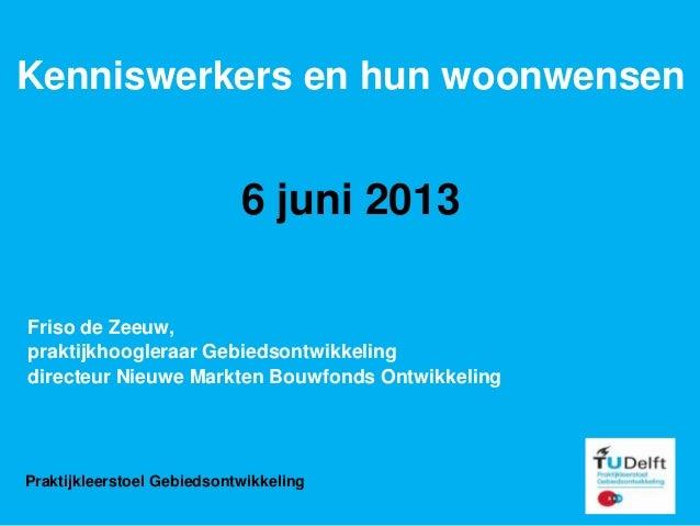 Kenniswerkers en hun woonwensen6 juni 2013Friso de Zeeuw,praktijkhoogleraar Gebiedsontwikkelingdirecteur Nieuwe Markten Bo...