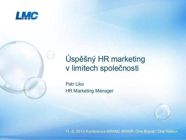 Petr Liko HR Marketing Lead Consultant & Mentor Úspěšný HR marketing v limitech společnosti 11. 6. 2013 Konference BRAND M...