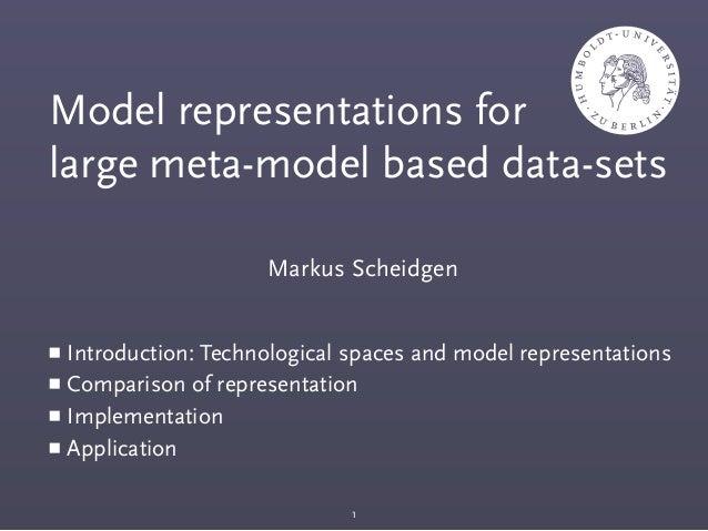Markus Scheidgen Model representations for large meta-model based data-sets ■ Introduction: Technological spaces and model...