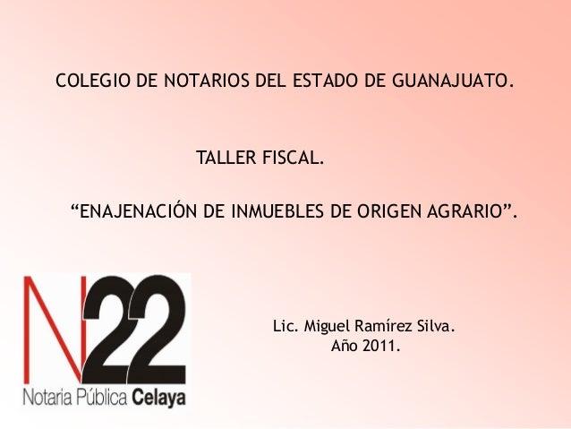 """COLEGIO DE NOTARIOS DEL ESTADO DE GUANAJUATO.TALLER FISCAL.""""ENAJENACIÓN DE INMUEBLES DE ORIGEN AGRARIO"""".Lic. Miguel Ramíre..."""