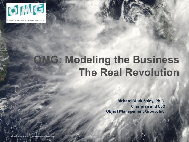 OMG: Modeling the BusinessThe Real Revolution Richard Mark Soley, Ph.D. Chairman and CEO Object Manageme...