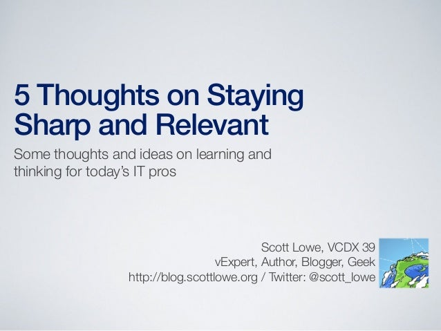 5 Thoughts on StayingSharp and RelevantSome thoughts and ideas on learning andthinking for today's IT prosScott Lowe, VCDX...