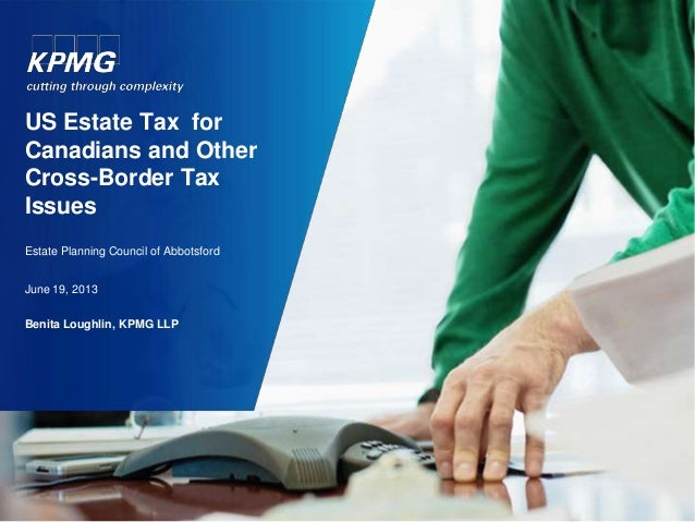 US Estate Tax for Canadians and Other Cross-Border Tax Issues Estate Planning Council of Abbotsford June 19, 2013 Benita L...