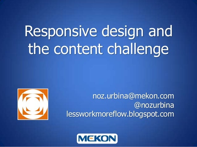 Responsive design and the content challenge noz.urbina@mekon.com @nozurbina lessworkmoreflow.blogspot.com
