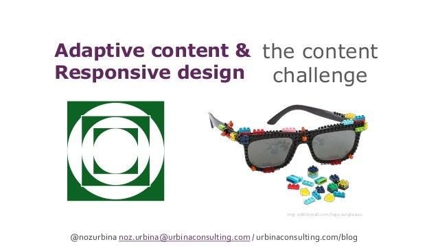the content challenge Adaptive content & Responsive design @nozurbina noz.urbina@urbinaconsulting.com / urbinaconsulting.c...
