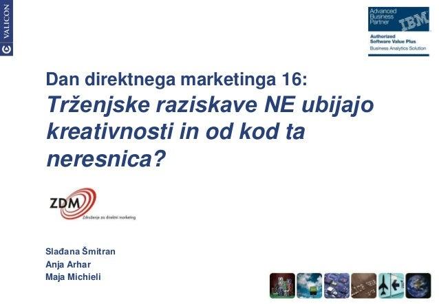 Dan direktnega marketinga 16:Trženjske raziskave NE ubijajokreativnosti in od kod taneresnica?SlaĎana ŠmitranAnja ArharMaj...